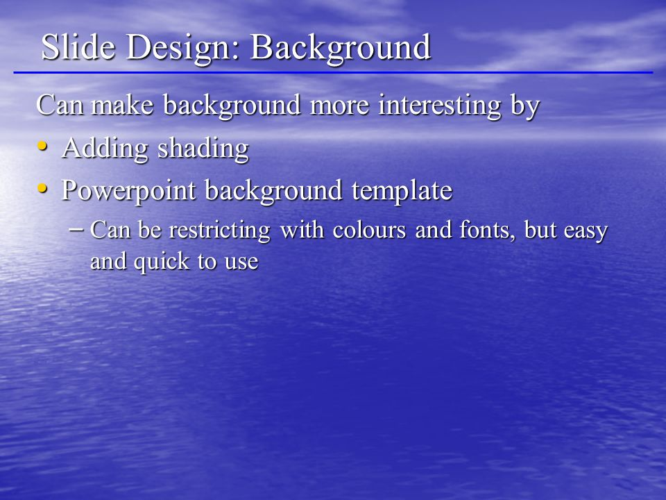 Slide Design: Background Can make background more interesting by Adding shading Adding shading Powerpoint background template Powerpoint background template – Can be restricting with colours and fonts, but easy and quick to use