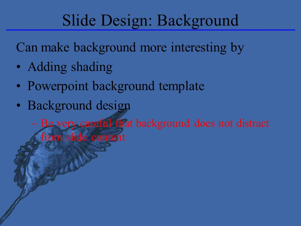 Slide Design: Background Can make background more interesting by Adding shading Powerpoint background template Background design –Be very careful that background does not distract from slide content