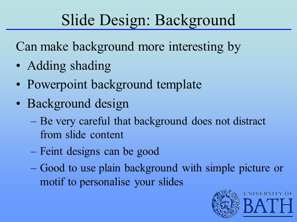 Slide Design: Background Can make background more interesting by Adding shading Powerpoint background template Background design –Be very careful that background does not distract from slide content –Feint designs can be good –Good to use plain background with simple picture or motif to personalise your slides