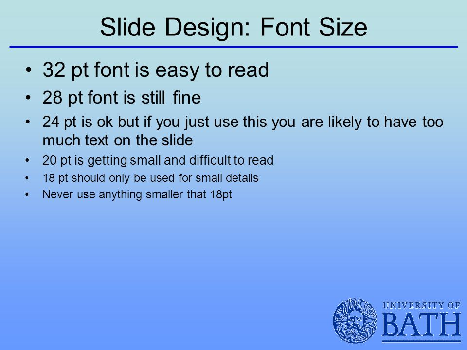 Slide Design: Font Size 32 pt font is easy to read 28 pt font is still fine 24 pt is ok but if you just use this you are likely to have too much text on the slide 20 pt is getting small and difficult to read 18 pt should only be used for small details Never use anything smaller that 18pt