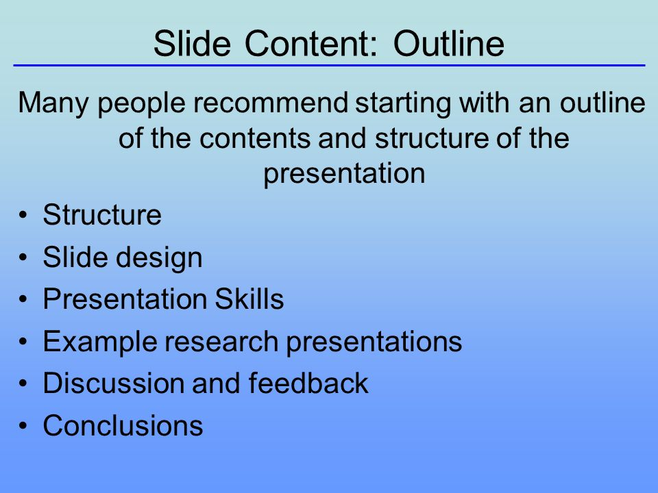 Slide Content: Outline Many people recommend starting with an outline of the contents and structure of the presentation Structure Slide design Presentation Skills Example research presentations Discussion and feedback Conclusions