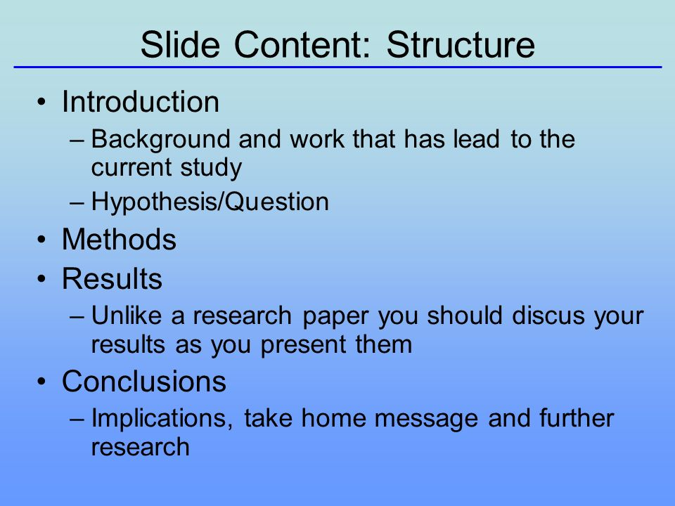 Slide Content: Structure Introduction –Background and work that has lead to the current study –Hypothesis/Question Methods Results –Unlike a research paper you should discus your results as you present them Conclusions –Implications, take home message and further research