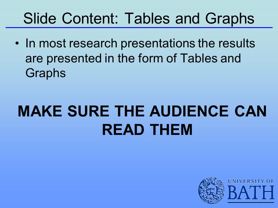 Slide Content: Tables and Graphs In most research presentations the results are presented in the form of Tables and Graphs MAKE SURE THE AUDIENCE CAN READ THEM