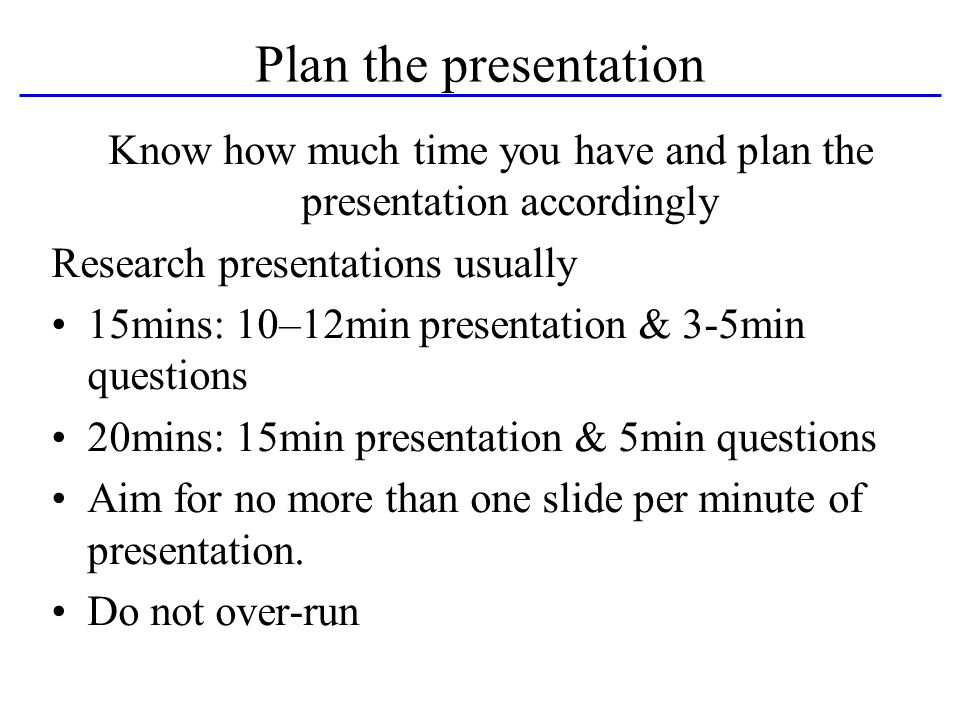 Plan the presentation Know how much time you have and plan the presentation accordingly Research presentations usually 15mins: 10–12min presentation & 3-5min questions 20mins: 15min presentation & 5min questions Aim for no more than one slide per minute of presentation.