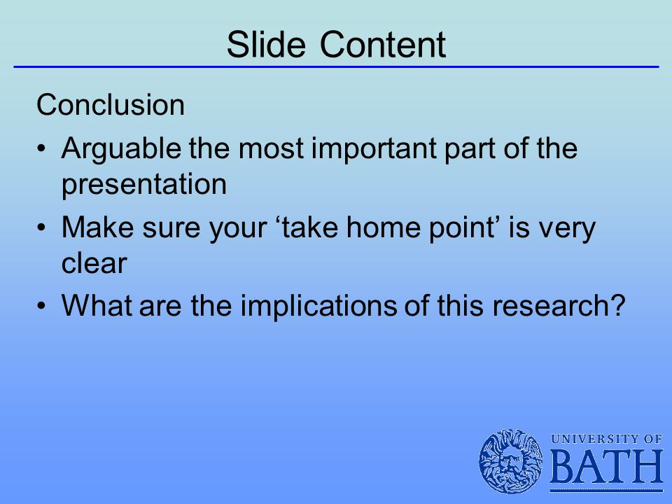 Slide Content Conclusion Arguable the most important part of the presentation Make sure your take home point is very clear What are the implications of this research