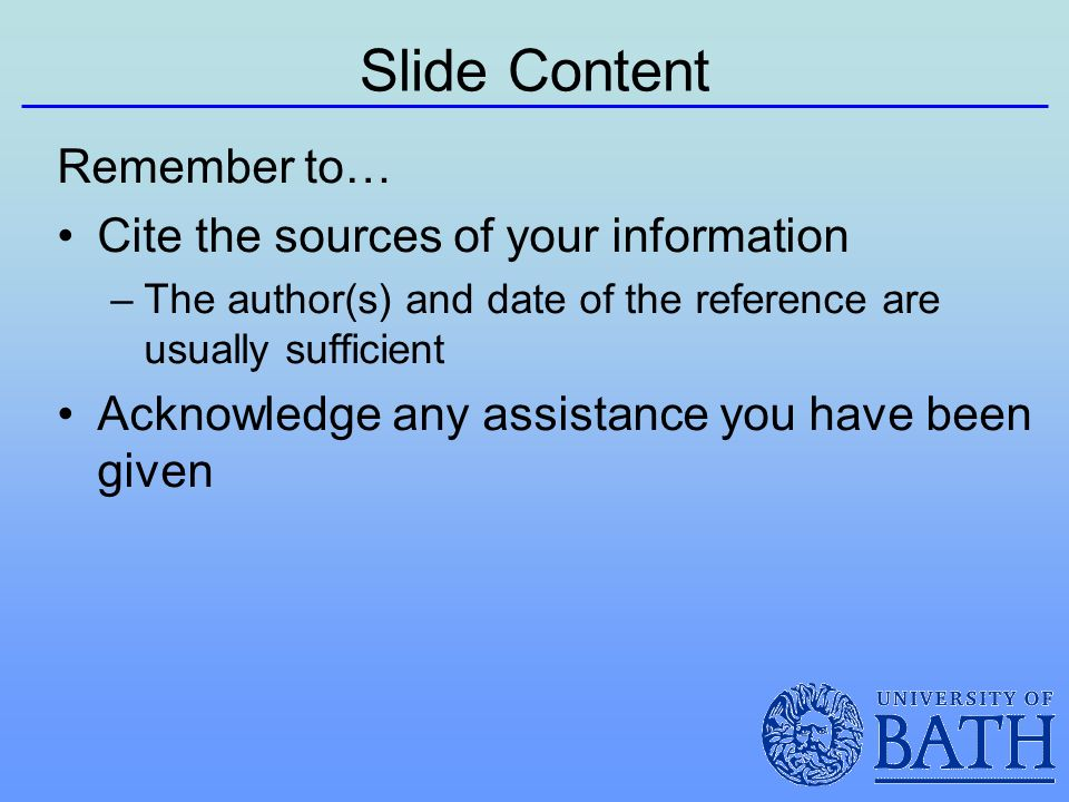Slide Content Remember to… Cite the sources of your information –The author(s) and date of the reference are usually sufficient Acknowledge any assistance you have been given