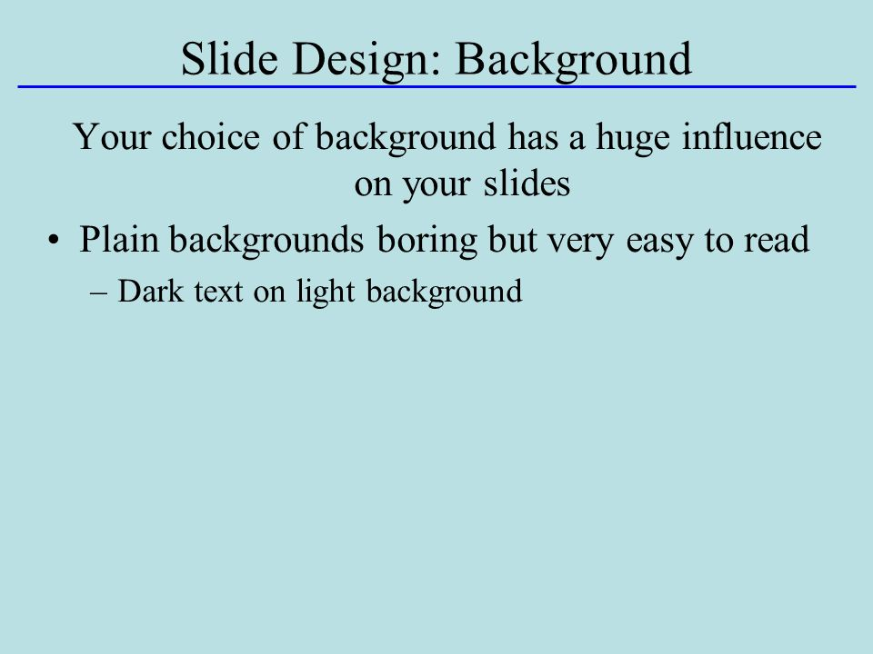 Slide Design: Background Your choice of background has a huge influence on your slides Plain backgrounds boring but very easy to read –Dark text on light background