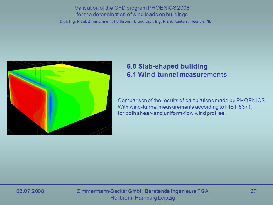 06.07.2008Zimmermann-Becker GmbH Beratende Ingenieure TGA Heilbronn Hamburg Leipzig 06.07.200827 Validation of the CFD program PHOENICS 2008 for the determination of wind loads on buildings Dipl.-Ing.