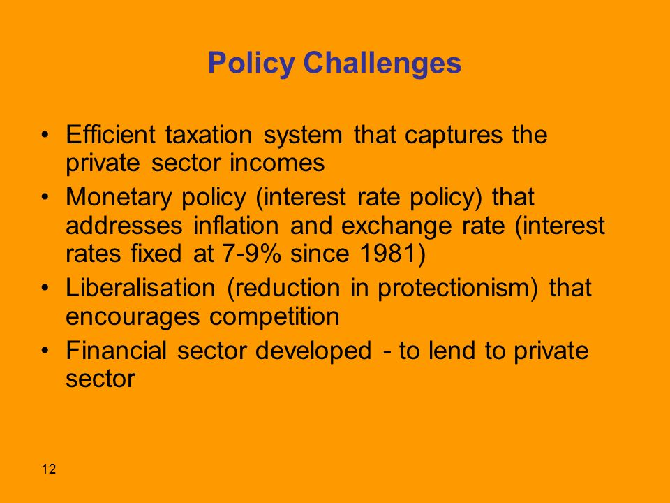 12 Policy Challenges Efficient taxation system that captures the private sector incomes Monetary policy (interest rate policy) that addresses inflation and exchange rate (interest rates fixed at 7-9% since 1981) Liberalisation (reduction in protectionism) that encourages competition Financial sector developed - to lend to private sector