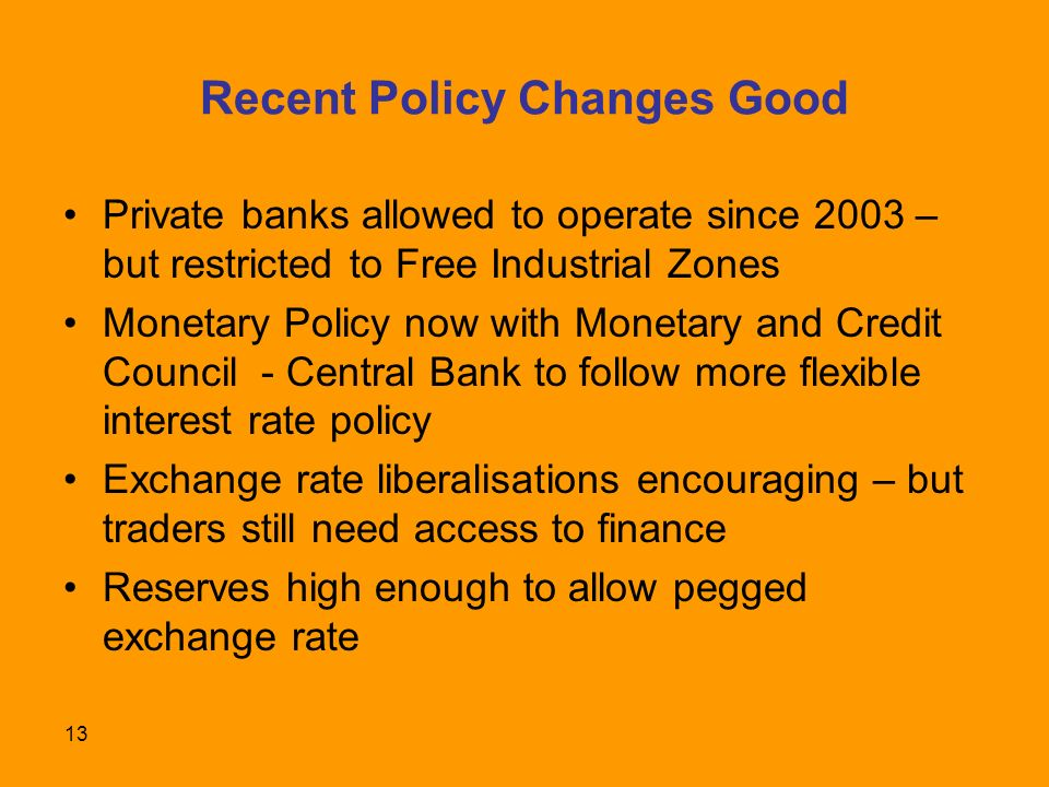 13 Recent Policy Changes Good Private banks allowed to operate since 2003 – but restricted to Free Industrial Zones Monetary Policy now with Monetary and Credit Council - Central Bank to follow more flexible interest rate policy Exchange rate liberalisations encouraging – but traders still need access to finance Reserves high enough to allow pegged exchange rate