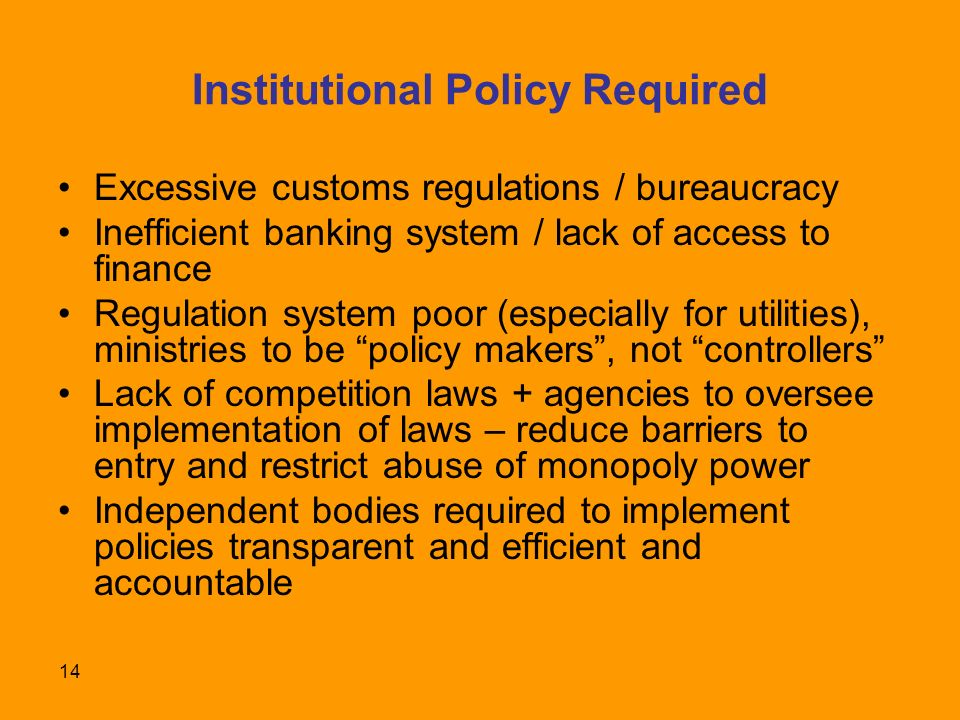 14 Institutional Policy Required Excessive customs regulations / bureaucracy Inefficient banking system / lack of access to finance Regulation system poor (especially for utilities), ministries to be policy makers, not controllers Lack of competition laws + agencies to oversee implementation of laws – reduce barriers to entry and restrict abuse of monopoly power Independent bodies required to implement policies transparent and efficient and accountable