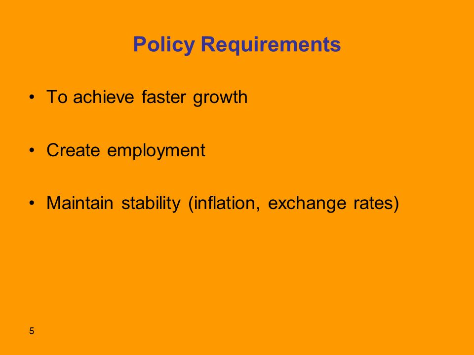 5 Policy Requirements To achieve faster growth Create employment Maintain stability (inflation, exchange rates)