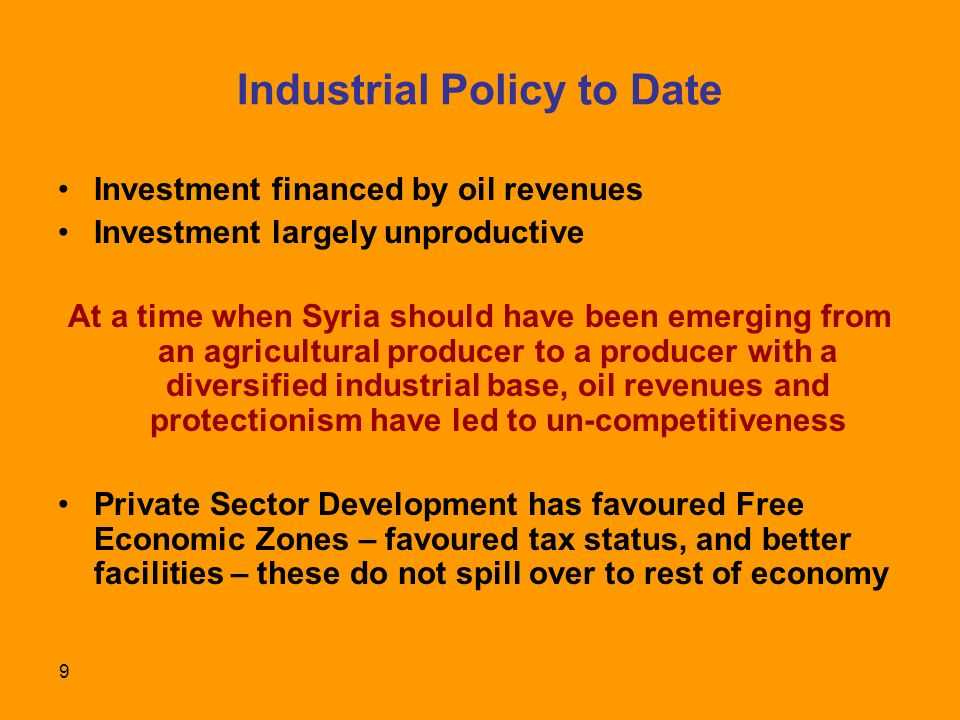 9 Industrial Policy to Date Investment financed by oil revenues Investment largely unproductive At a time when Syria should have been emerging from an agricultural producer to a producer with a diversified industrial base, oil revenues and protectionism have led to un-competitiveness Private Sector Development has favoured Free Economic Zones – favoured tax status, and better facilities – these do not spill over to rest of economy