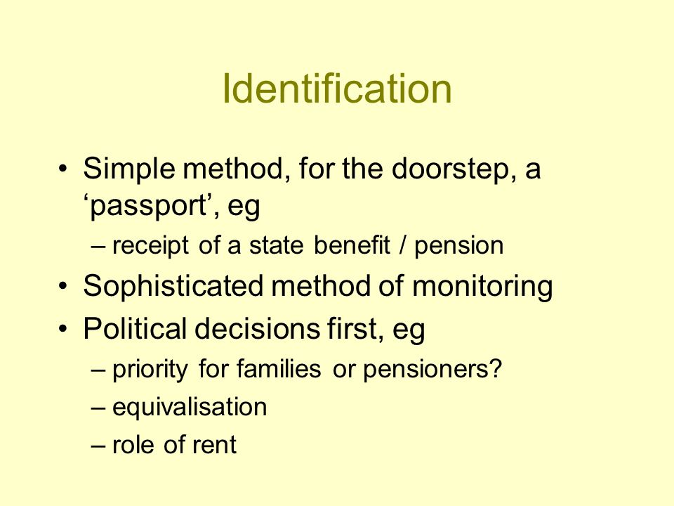 Identification Simple method, for the doorstep, a passport, eg –receipt of a state benefit / pension Sophisticated method of monitoring Political decisions first, eg –priority for families or pensioners.