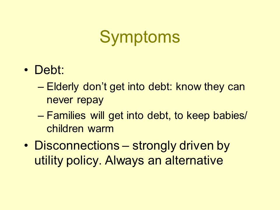 Symptoms Debt: –Elderly dont get into debt: know they can never repay –Families will get into debt, to keep babies/ children warm Disconnections – strongly driven by utility policy.