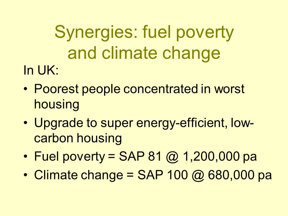 Synergies: fuel poverty and climate change In UK: Poorest people concentrated in worst housing Upgrade to super energy-efficient, low- carbon housing Fuel poverty = SAP 81 @ 1,200,000 pa Climate change = SAP 100 @ 680,000 pa