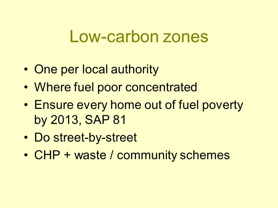 Low-carbon zones One per local authority Where fuel poor concentrated Ensure every home out of fuel poverty by 2013, SAP 81 Do street-by-street CHP + waste / community schemes