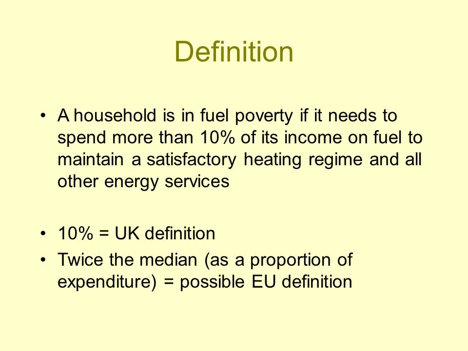 Definition A household is in fuel poverty if it needs to spend more than 10% of its income on fuel to maintain a satisfactory heating regime and all other energy services 10% = UK definition Twice the median (as a proportion of expenditure) = possible EU definition