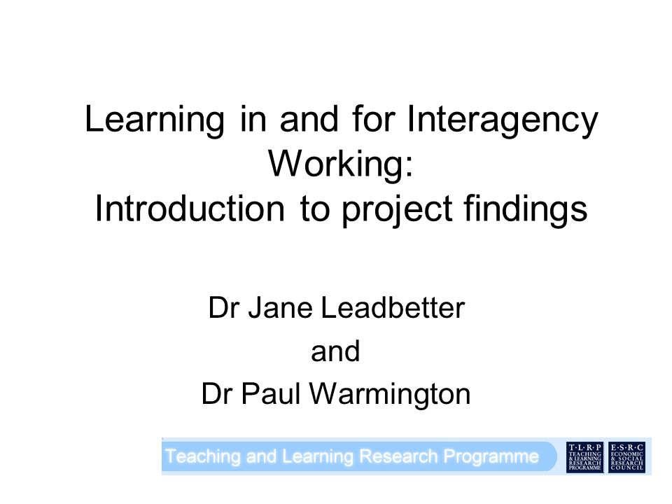 Learning in and for Interagency Working: Introduction to project findings Dr Jane Leadbetter and Dr Paul Warmington