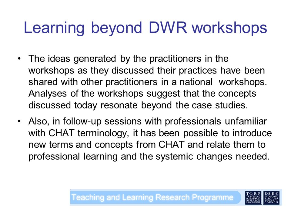 Learning beyond DWR workshops The ideas generated by the practitioners in the workshops as they discussed their practices have been shared with other practitioners in a national workshops.