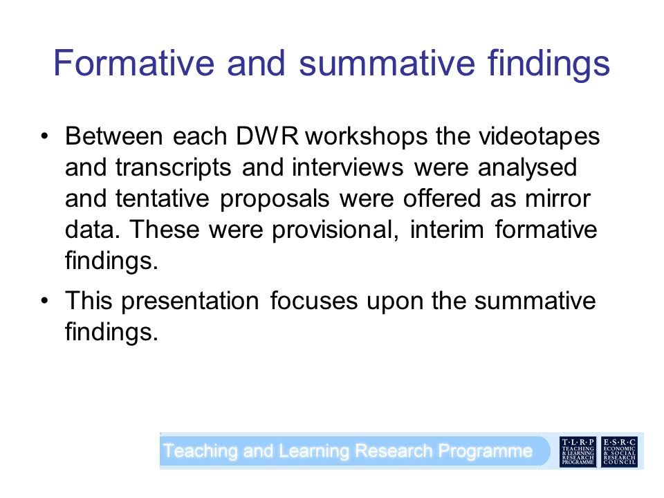 Formative and summative findings Between each DWR workshops the videotapes and transcripts and interviews were analysed and tentative proposals were offered as mirror data.