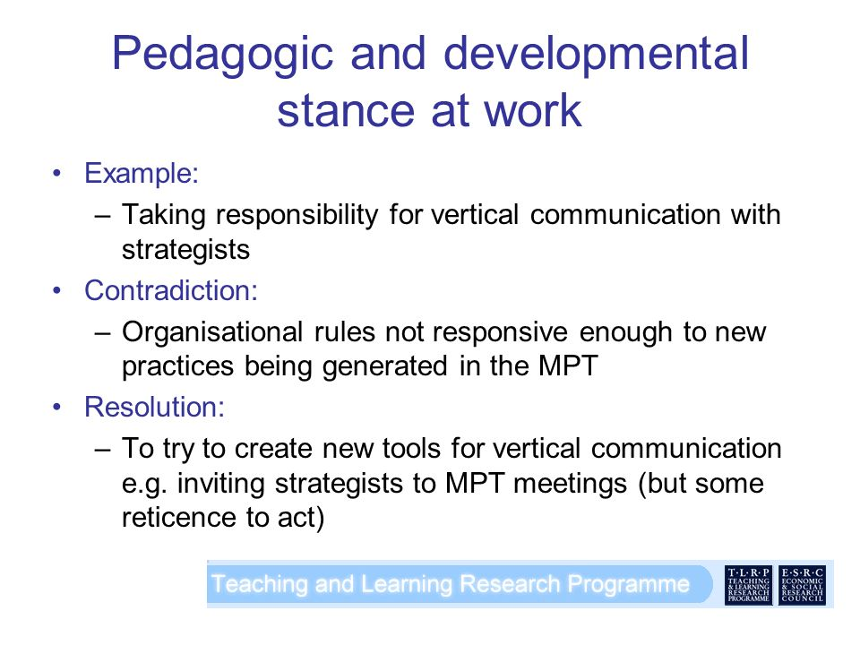 Pedagogic and developmental stance at work Example: –Taking responsibility for vertical communication with strategists Contradiction: –Organisational rules not responsive enough to new practices being generated in the MPT Resolution: –To try to create new tools for vertical communication e.g.