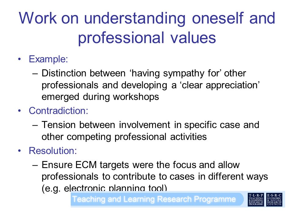 Work on understanding oneself and professional values Example: –Distinction between having sympathy for other professionals and developing a clear appreciation emerged during workshops Contradiction: –Tension between involvement in specific case and other competing professional activities Resolution: –Ensure ECM targets were the focus and allow professionals to contribute to cases in different ways (e.g.