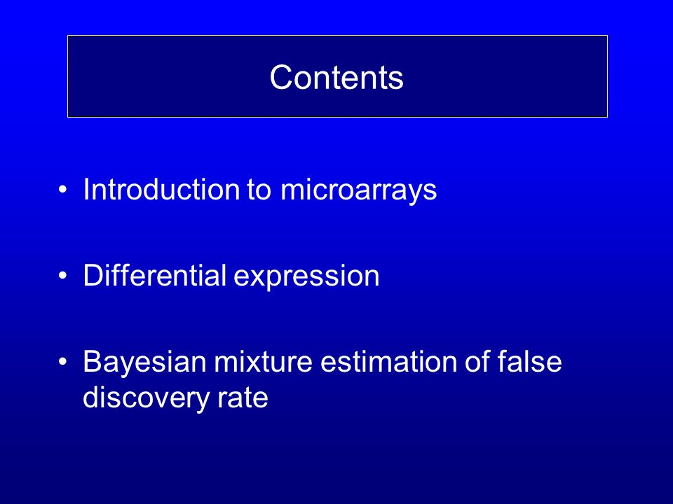 Contents Introduction to microarrays Differential expression Bayesian mixture estimation of false discovery rate Contents