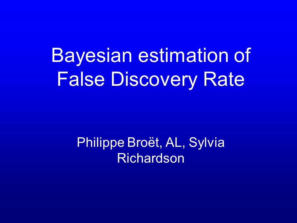 Bayesian estimation of False Discovery Rate Philippe Broët, AL, Sylvia Richardson