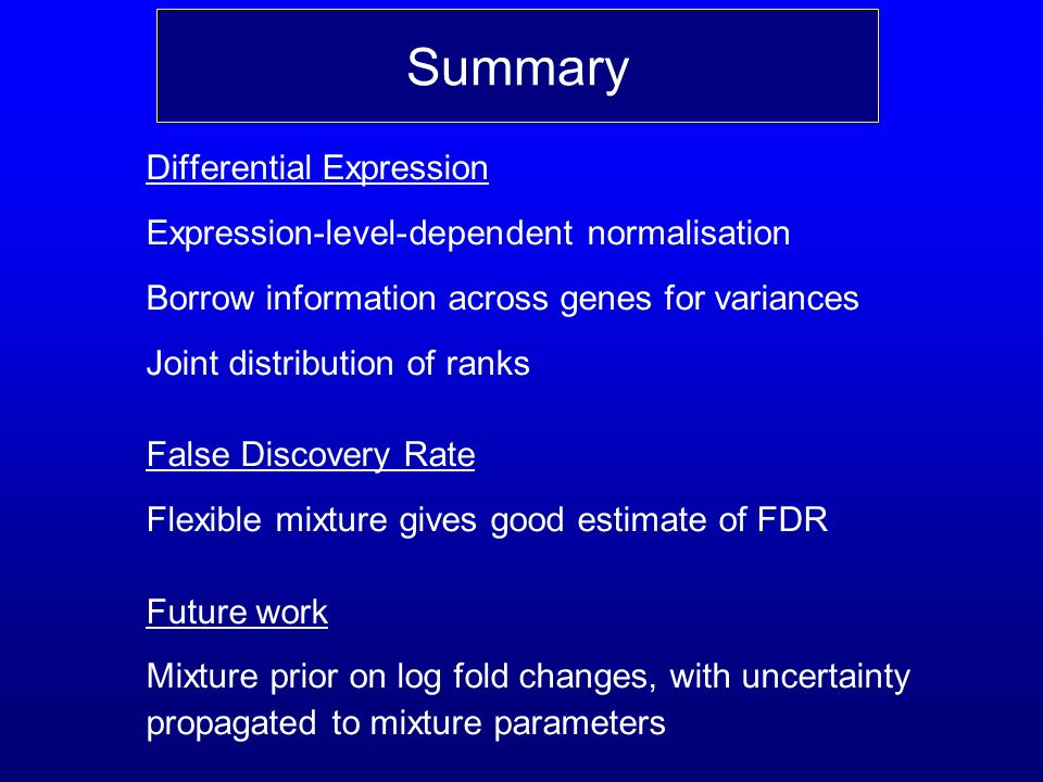 Differential Expression Expression-level-dependent normalisation Borrow information across genes for variances Joint distribution of ranks False Discovery Rate Flexible mixture gives good estimate of FDR Future work Mixture prior on log fold changes, with uncertainty propagated to mixture parameters Summary