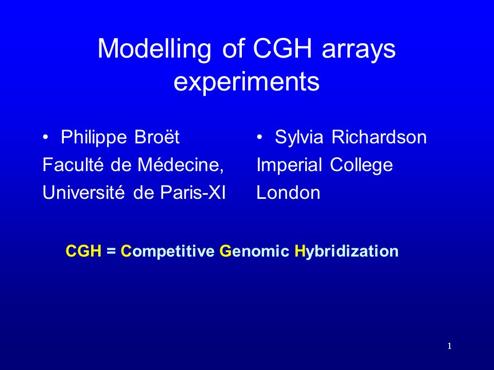 1 Modelling of CGH arrays experiments Philippe Broët Faculté de Médecine, Université de Paris-XI Sylvia Richardson Imperial College London CGH = Competitive Genomic Hybridization