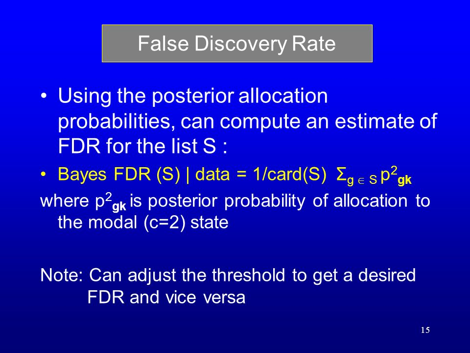 15 False Discovery Rate Using the posterior allocation probabilities, can compute an estimate of FDR for the list S : Bayes FDR (S) | data = 1/card(S) Σ g S p 2 gk where p 2 gk is posterior probability of allocation to the modal (c=2) state Note: Can adjust the threshold to get a desired FDR and vice versa