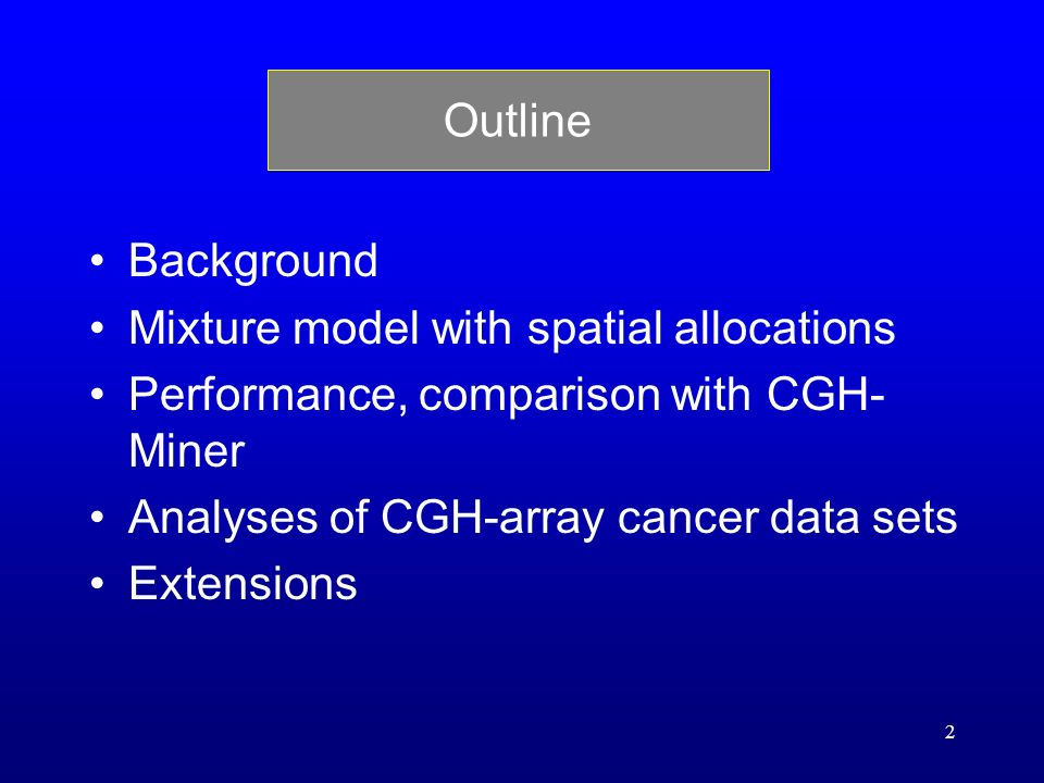 2 Outline Background Mixture model with spatial allocations Performance, comparison with CGH- Miner Analyses of CGH-array cancer data sets Extensions