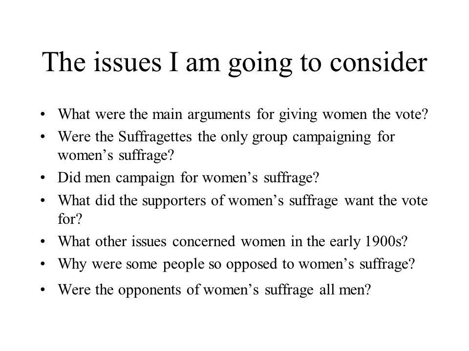 The issues I am going to consider What were the main arguments for giving women the vote.