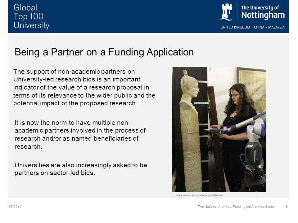4/8/2014The National Archives: Funding the Archives Sector6 Being a Partner on a Funding Application The support of non-academic partners on University-led research bids is an important indicator of the value of a research proposal in terms of its relevance to the wider public and the potential impact of the proposed research.