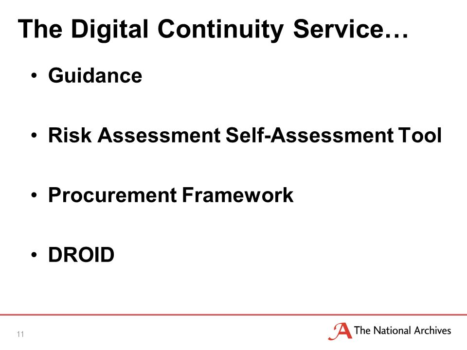 The Digital Continuity Service… 11 Guidance Risk Assessment Self-Assessment Tool Procurement Framework DROID