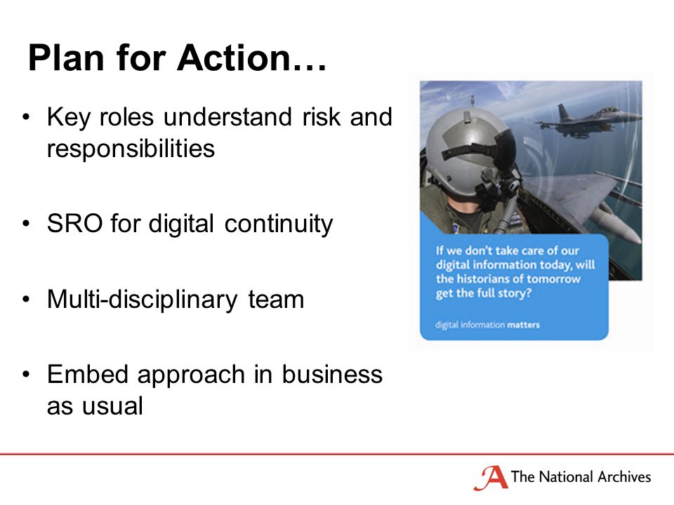 Plan for Action… Key roles understand risk and responsibilities SRO for digital continuity Multi-disciplinary team Embed approach in business as usual