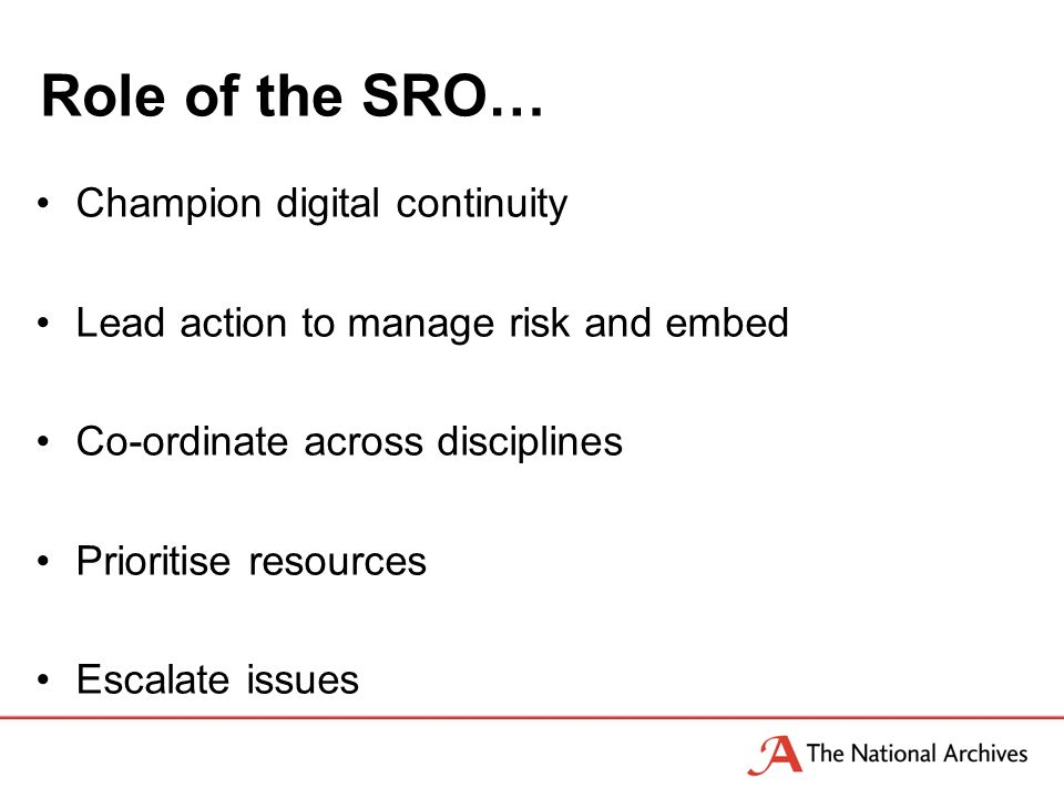 Role of the SRO… Champion digital continuity Lead action to manage risk and embed Co-ordinate across disciplines Prioritise resources Escalate issues