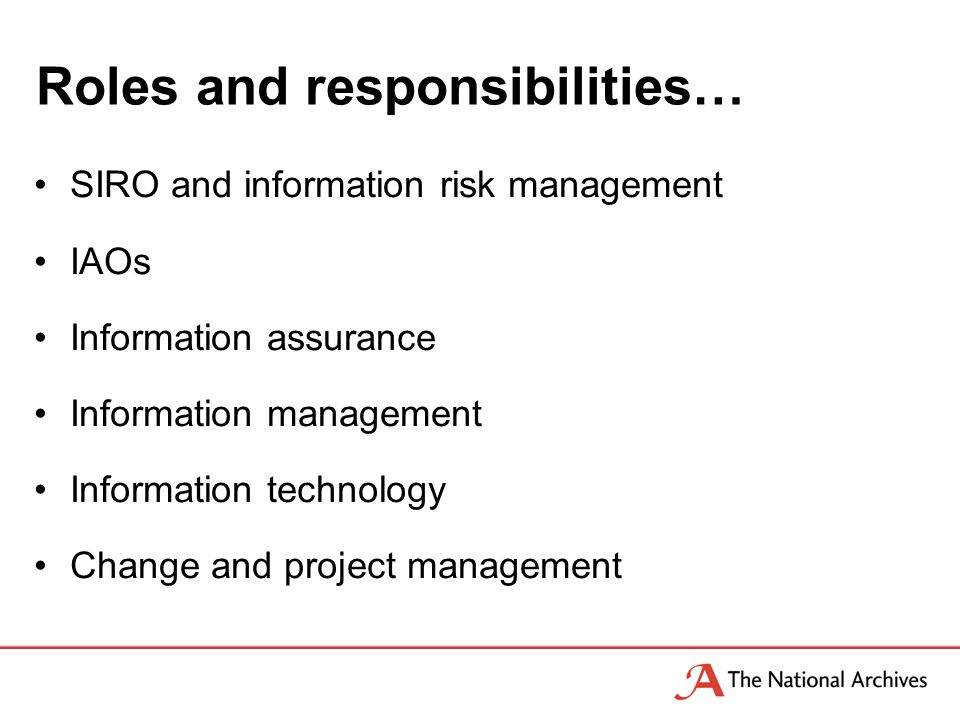 Roles and responsibilities… SIRO and information risk management IAOs Information assurance Information management Information technology Change and project management