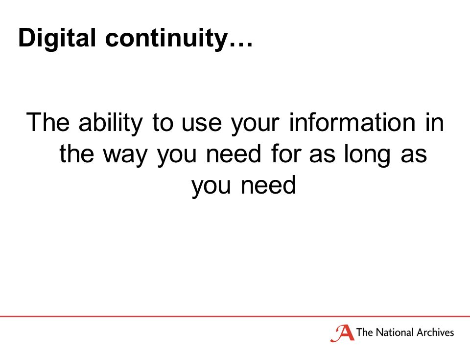 Digital continuity… The ability to use your information in the way you need for as long as you need