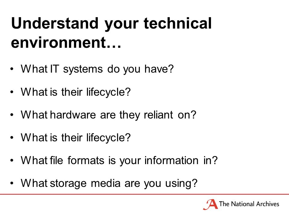 Understand your technical environment… What IT systems do you have.
