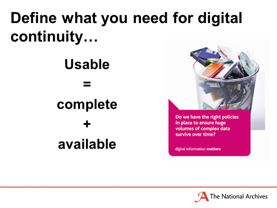 Define what you need for digital continuity… Usable = complete + available