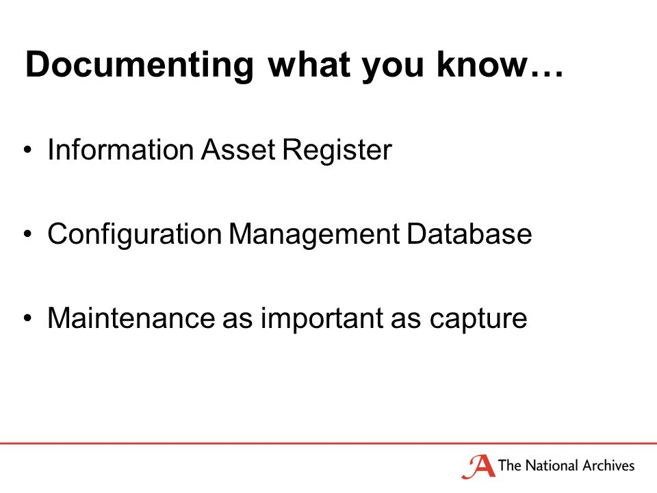 Documenting what you know… Information Asset Register Configuration Management Database Maintenance as important as capture