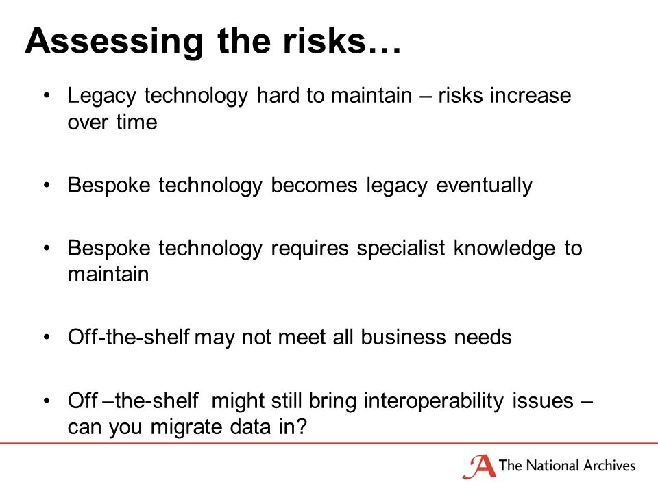 Assessing the risks… Legacy technology hard to maintain – risks increase over time Bespoke technology becomes legacy eventually Bespoke technology requires specialist knowledge to maintain Off-the-shelf may not meet all business needs Off –the-shelf might still bring interoperability issues – can you migrate data in