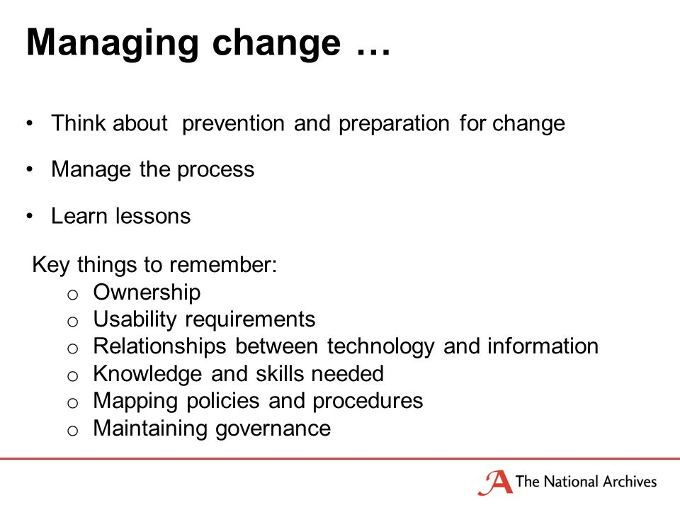 Managing change … Think about prevention and preparation for change Manage the process Learn lessons Key things to remember: o Ownership o Usability requirements o Relationships between technology and information o Knowledge and skills needed o Mapping policies and procedures o Maintaining governance