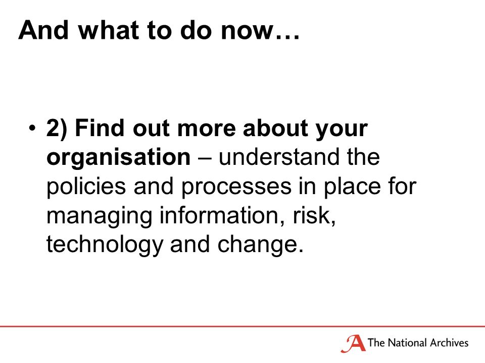 And what to do now… 2) Find out more about your organisation – understand the policies and processes in place for managing information, risk, technology and change.