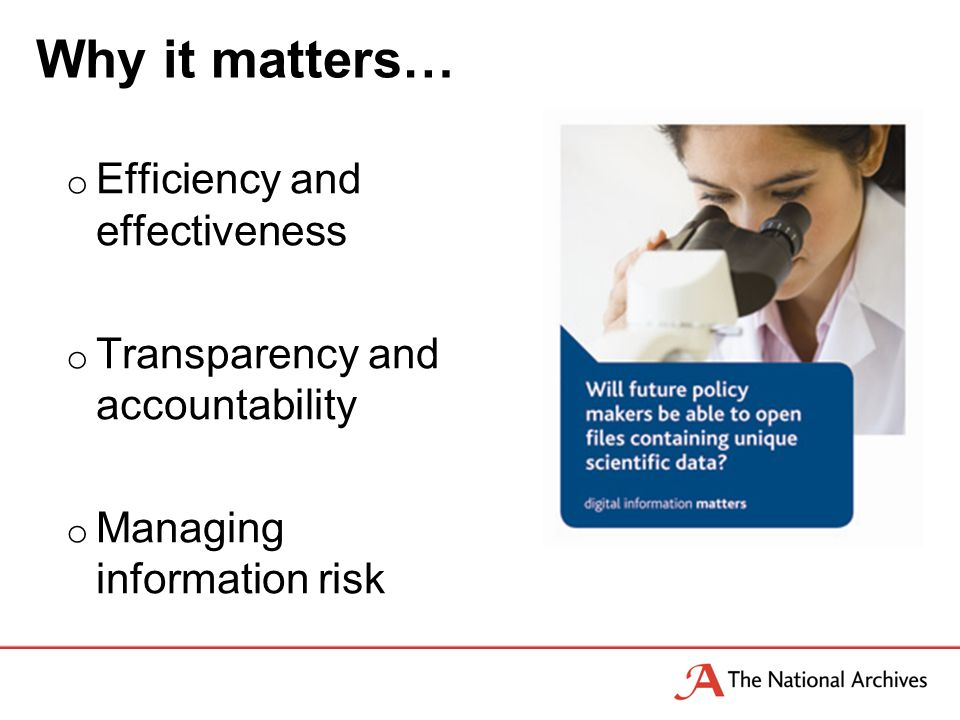 Why it matters… o Efficiency and effectiveness o Transparency and accountability o Managing information risk