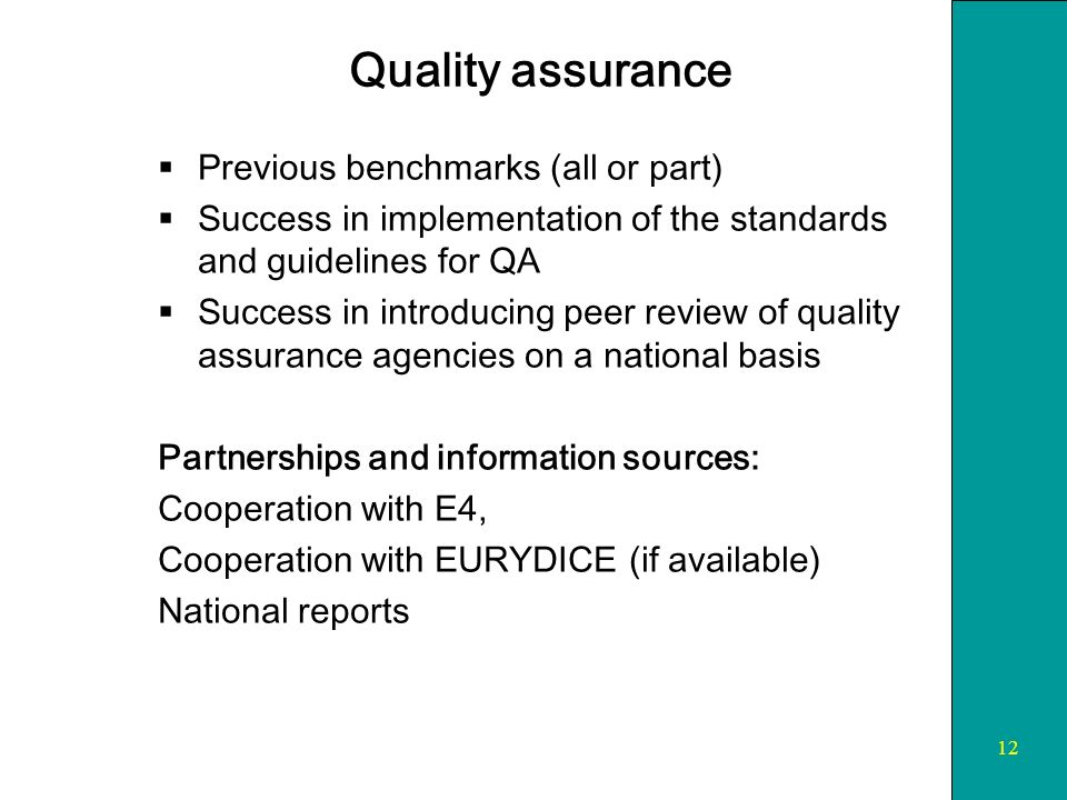 12 Quality assurance Previous benchmarks (all or part) Success in implementation of the standards and guidelines for QA Success in introducing peer review of quality assurance agencies on a national basis Partnerships and information sources: Cooperation with E4, Cooperation with EURYDICE (if available) National reports