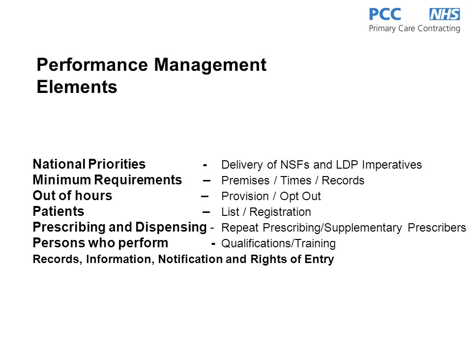 National Priorities - Delivery of NSFs and LDP Imperatives Minimum Requirements – Premises / Times / Records Out of hours – Provision / Opt Out Patients – List / Registration Prescribing and Dispensing - Repeat Prescribing/Supplementary Prescribers Persons who perform - Qualifications/Training Records, Information, Notification and Rights of Entry Performance Management Elements