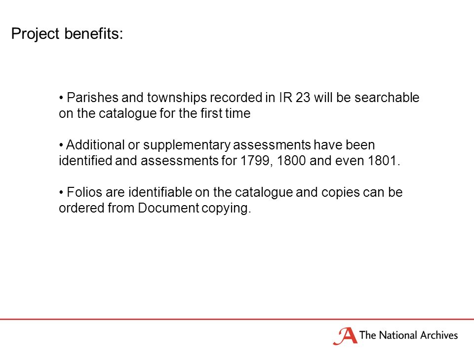 Project benefits: Parishes and townships recorded in IR 23 will be searchable on the catalogue for the first time Additional or supplementary assessments have been identified and assessments for 1799, 1800 and even 1801.